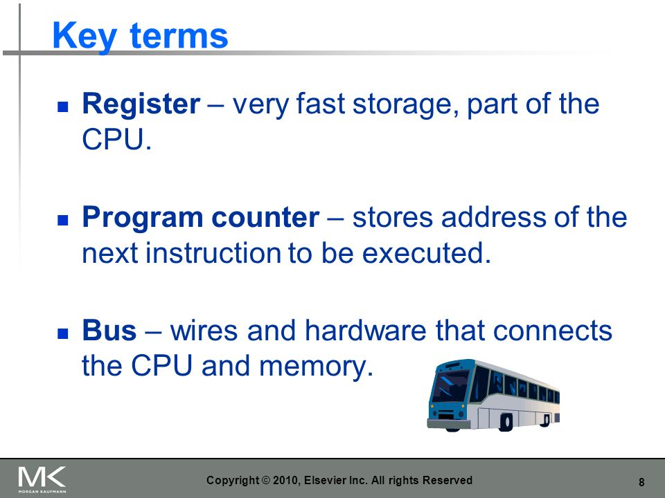 8 Key terms Register – very fast storage, part of the CPU. Program counter – stores address of the next instruction to be executed. Bus – wires and ha