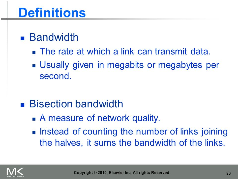 83 Definitions Bandwidth The rate at which a link can transmit data. Usually given in megabits or megabytes per second. Bisection bandwidth A measure