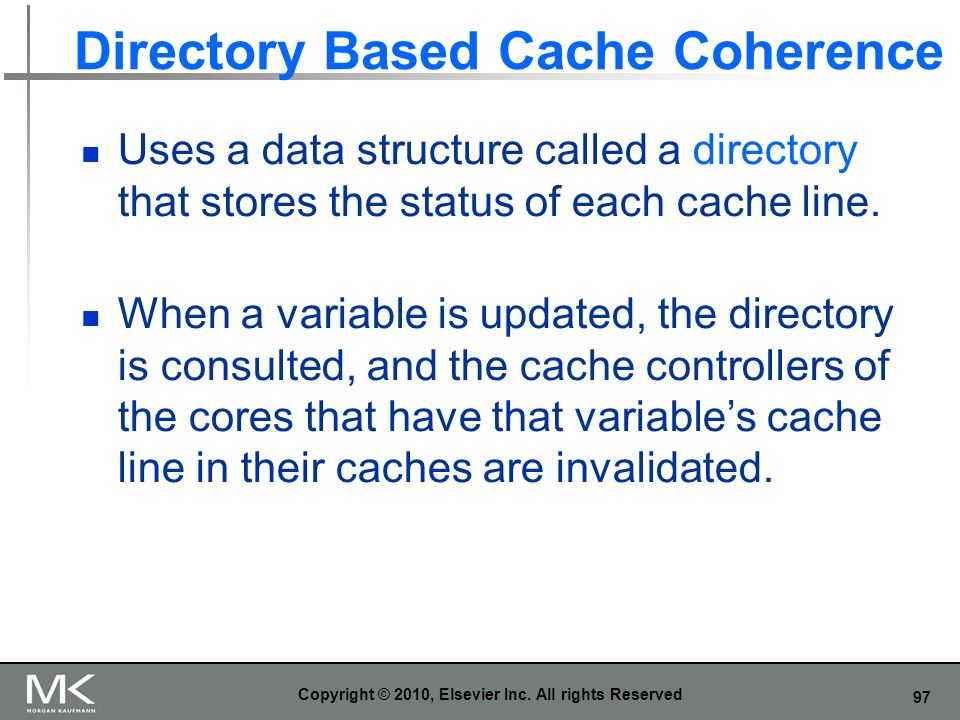 97 Directory Based Cache Coherence Uses a data structure called a directory that stores the status of each cache line. When a variable is updated, the