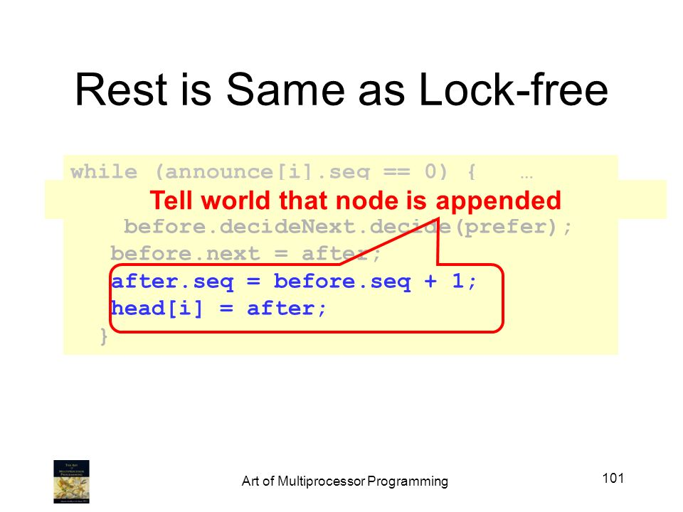 Rest is Same as Lock-free while (announce[i].seq == 0) { … Node after = before.decideNext.decide(prefer); before.next = after; after.seq = before.seq + 1; head[i] = after; } Tell world that node is appended 101 Art of Multiprocessor Programming