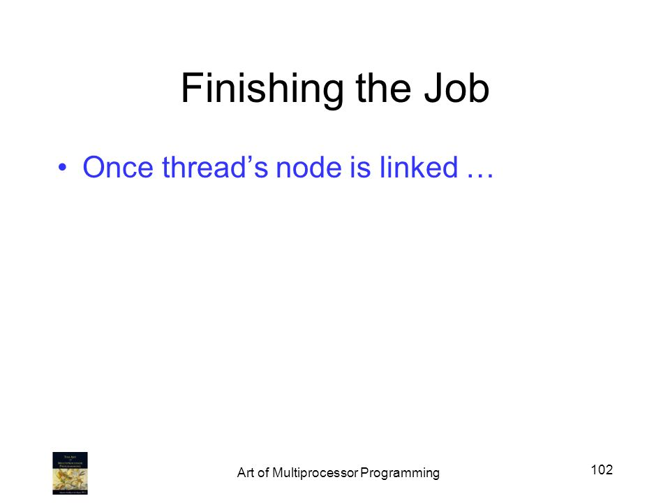 Finishing the Job Once threads node is linked … 102 Art of Multiprocessor Programming