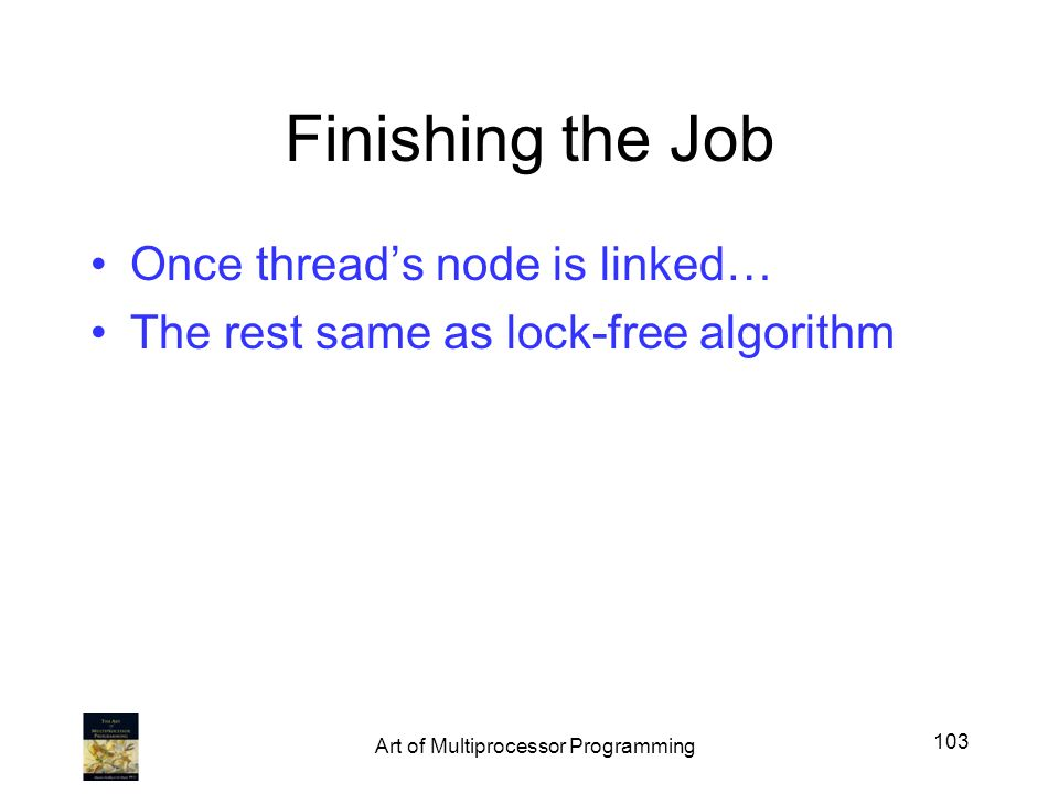 Finishing the Job Once threads node is linked… The rest same as lock-free algorithm 103 Art of Multiprocessor Programming