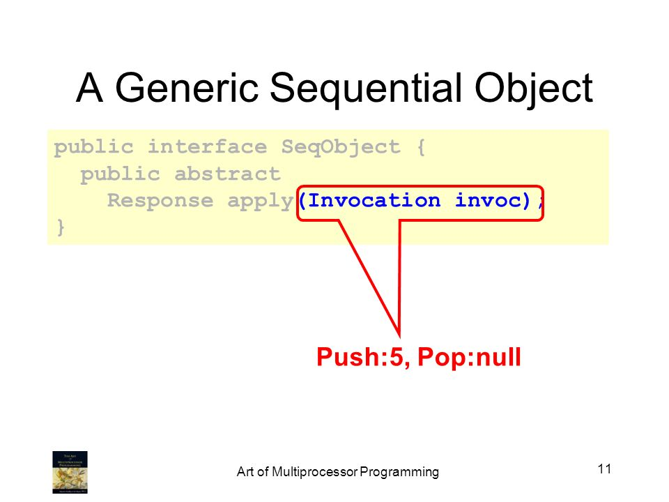 A Generic Sequential Object public interface SeqObject { public abstract Response apply(Invocation invoc); } Push:5, Pop:null 11 Art of Multiprocessor Programming