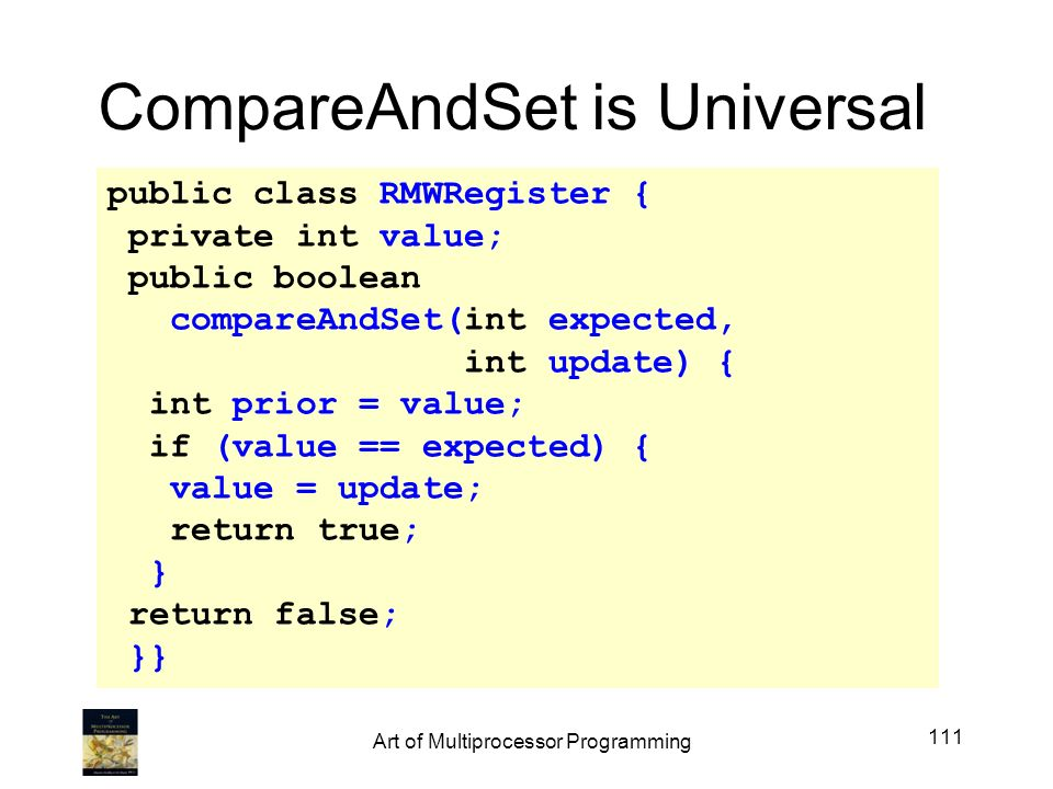 public class RMWRegister { private int value; public boolean compareAndSet(int expected, int update) { int prior = value; if (value == expected) { value = update; return true; } return false; }} CompareAndSet is Universal 111 Art of Multiprocessor Programming