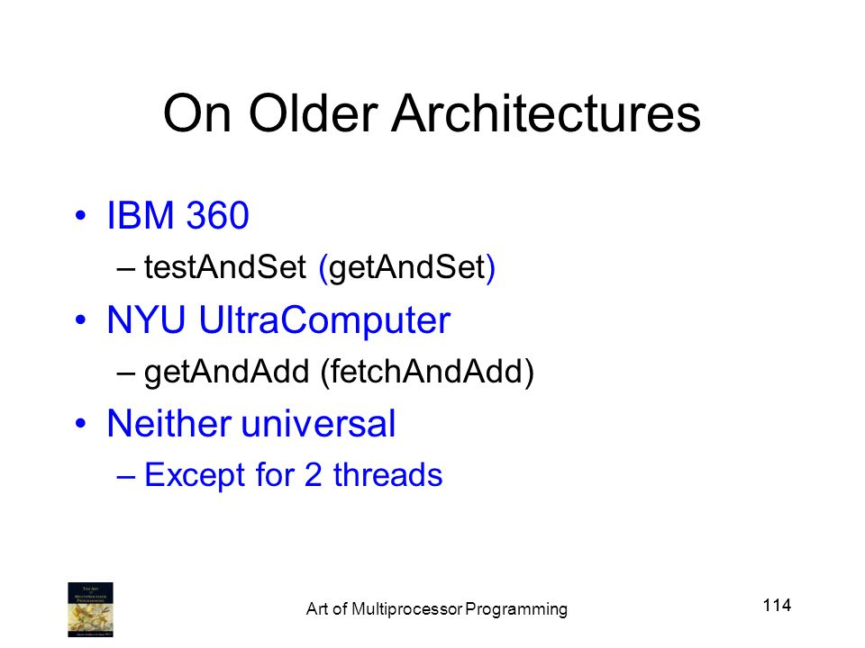 114 On Older Architectures IBM 360 –testAndSet (getAndSet) NYU UltraComputer –getAndAdd (fetchAndAdd) Neither universal –Except for 2 threads 114 Art of Multiprocessor Programming
