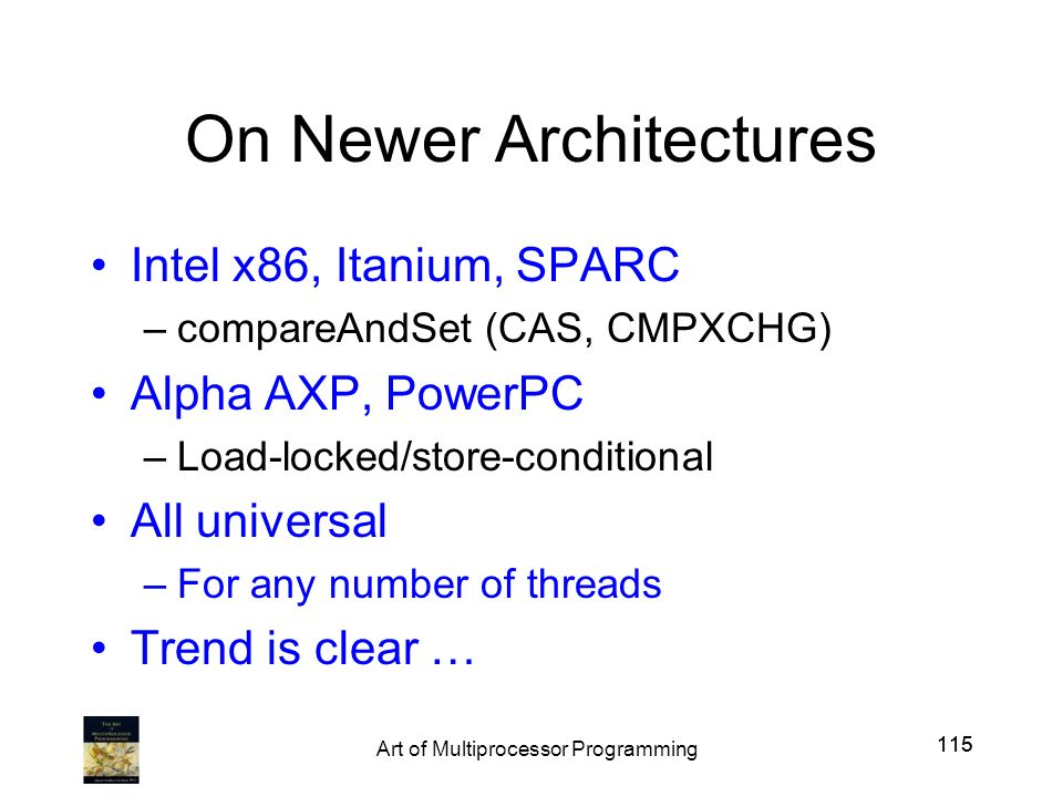 115 On Newer Architectures Intel x86, Itanium, SPARC –compareAndSet (CAS, CMPXCHG) Alpha AXP, PowerPC –Load-locked/store-conditional All universal –Fo