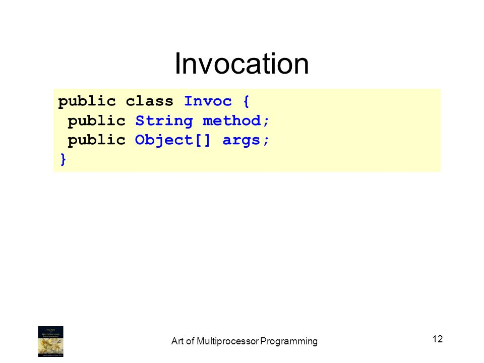 Invocation public class Invoc { public String method; public Object[] args; } 12 Art of Multiprocessor Programming