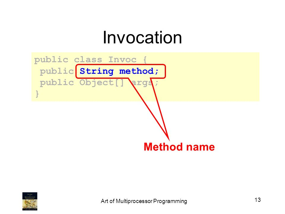 Invocation public class Invoc { public String method; public Object[] args; } Method name 13 Art of Multiprocessor Programming