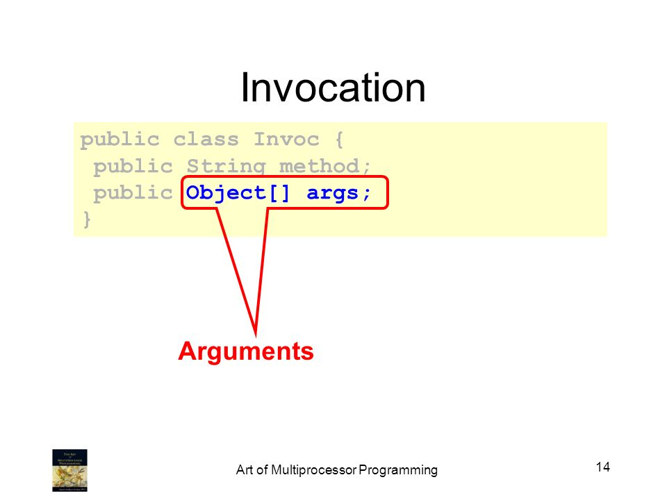 Invocation public class Invoc { public String method; public Object[] args; } Arguments 14 Art of Multiprocessor Programming