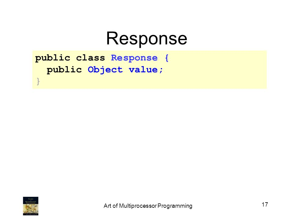Response public class Response { public Object value; } 17 Art of Multiprocessor Programming