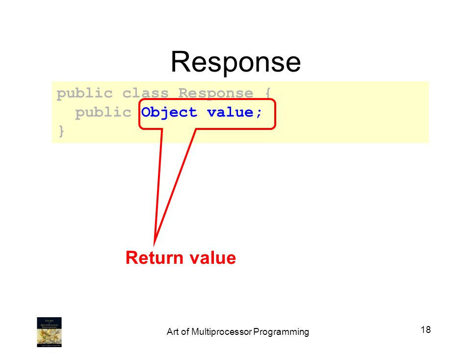 Response public class Response { public Object value; } Return value 18 Art of Multiprocessor Programming