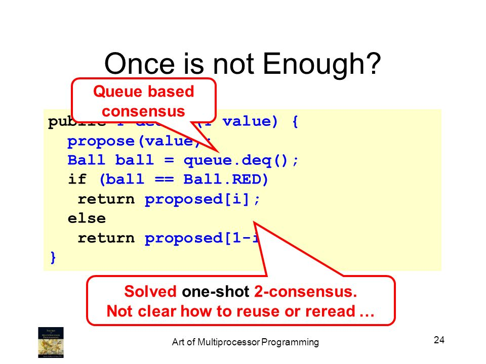 Once is not Enough? public T decide(T value) { propose(value); Ball ball = queue.deq(); if (ball == Ball.RED) return proposed[i]; else return proposed
