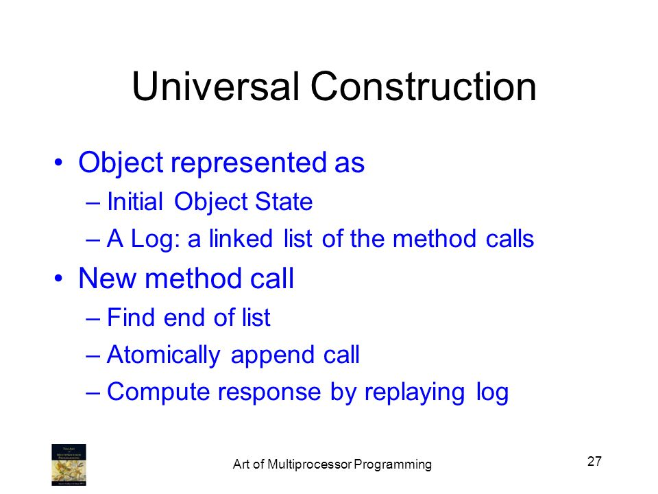 Universal Construction Object represented as –Initial Object State –A Log: a linked list of the method calls New method call –Find end of list –Atomic