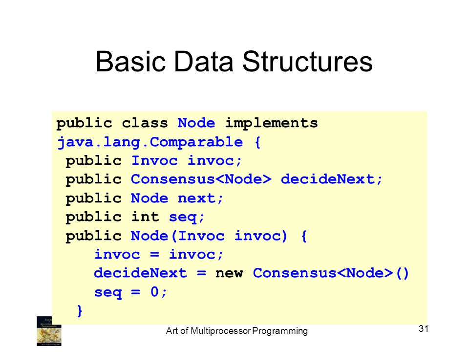 public class Node implements java.lang.Comparable { public Invoc invoc; public Consensus decideNext; public Node next; public int seq; public Node(Invoc invoc) { invoc = invoc; decideNext = new Consensus () seq = 0; } Basic Data Structures 31 Art of Multiprocessor Programming