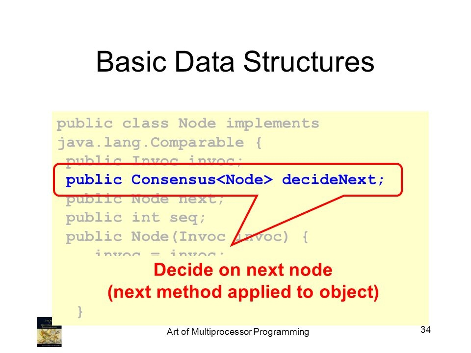 public class Node implements java.lang.Comparable { public Invoc invoc; public Consensus decideNext; public Node next; public int seq; public Node(Inv