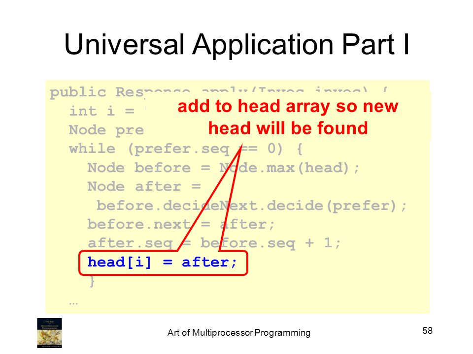 Universal Application Part I public Response apply(Invoc invoc) { int i = ThreadID.get(); Node prefer = new node(invoc); while (prefer.seq == 0) { Node before = Node.max(head); Node after = before.decideNext.decide(prefer); before.next = after; after.seq = before.seq + 1; head[i] = after; } … add to head array so new head will be found 58 Art of Multiprocessor Programming