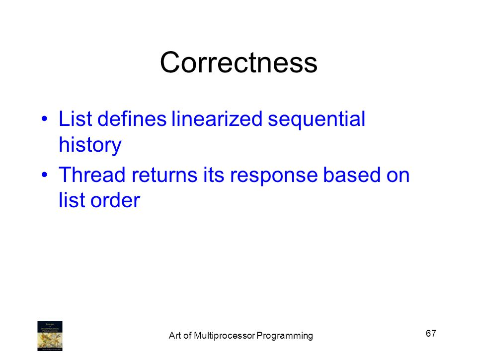 Correctness List defines linearized sequential history Thread returns its response based on list order 67 Art of Multiprocessor Programming