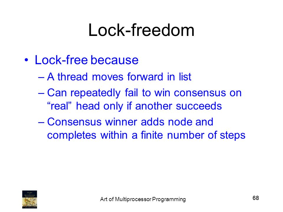 68 Lock-freedom Lock-free because –A thread moves forward in list –Can repeatedly fail to win consensus on real head only if another succeeds –Consens