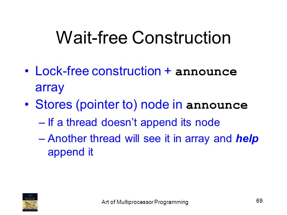 Wait-free Construction Lock-free construction + announce array Stores (pointer to) node in announce –If a thread doesnt append its node –Another threa