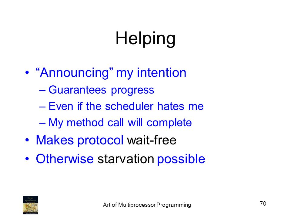 Helping Announcing my intention –Guarantees progress –Even if the scheduler hates me –My method call will complete Makes protocol wait-free Otherwise starvation possible 70 Art of Multiprocessor Programming