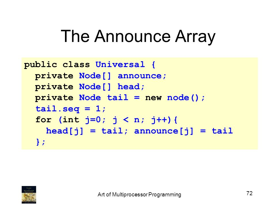 public class Universal { private Node[] announce; private Node[] head; private Node tail = new node(); tail.seq = 1; for (int j=0; j < n; j++){ head[j] = tail; announce[j] = tail }; The Announce Array 72 Art of Multiprocessor Programming