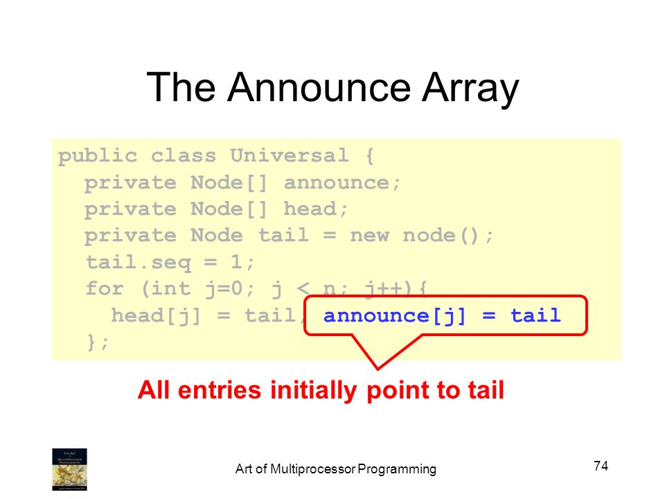 public class Universal { private Node[] announce; private Node[] head; private Node tail = new node(); tail.seq = 1; for (int j=0; j < n; j++){ head[j