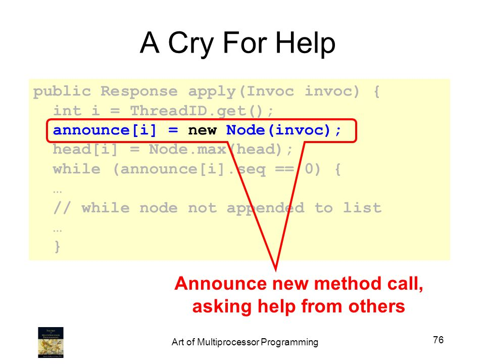 public Response apply(Invoc invoc) { int i = ThreadID.get(); announce[i] = new Node(invoc); head[i] = Node.max(head); while (announce[i].seq == 0) { … // while node not appended to list … } A Cry For Help Announce new method call, asking help from others 76 Art of Multiprocessor Programming