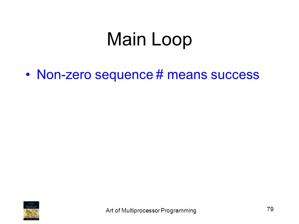 Main Loop Non-zero sequence # means success 79 Art of Multiprocessor Programming