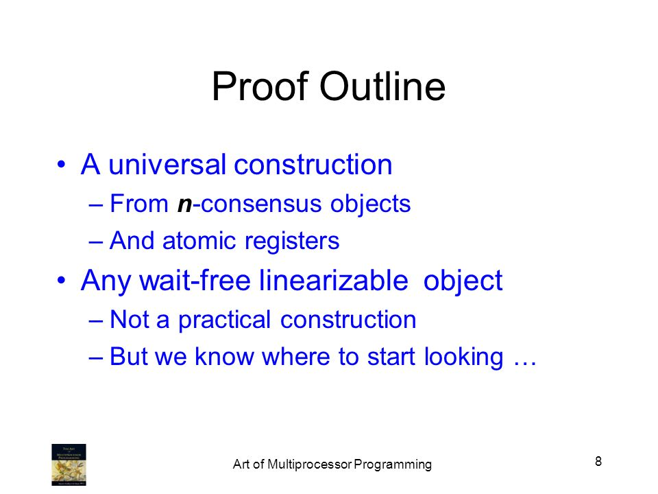 Proof Outline A universal construction –From n-consensus objects –And atomic registers Any wait-free linearizable object –Not a practical construction