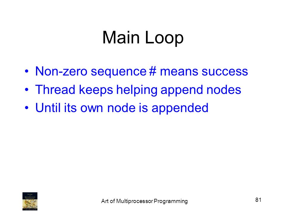 Main Loop Non-zero sequence # means success Thread keeps helping append nodes Until its own node is appended 81 Art of Multiprocessor Programming
