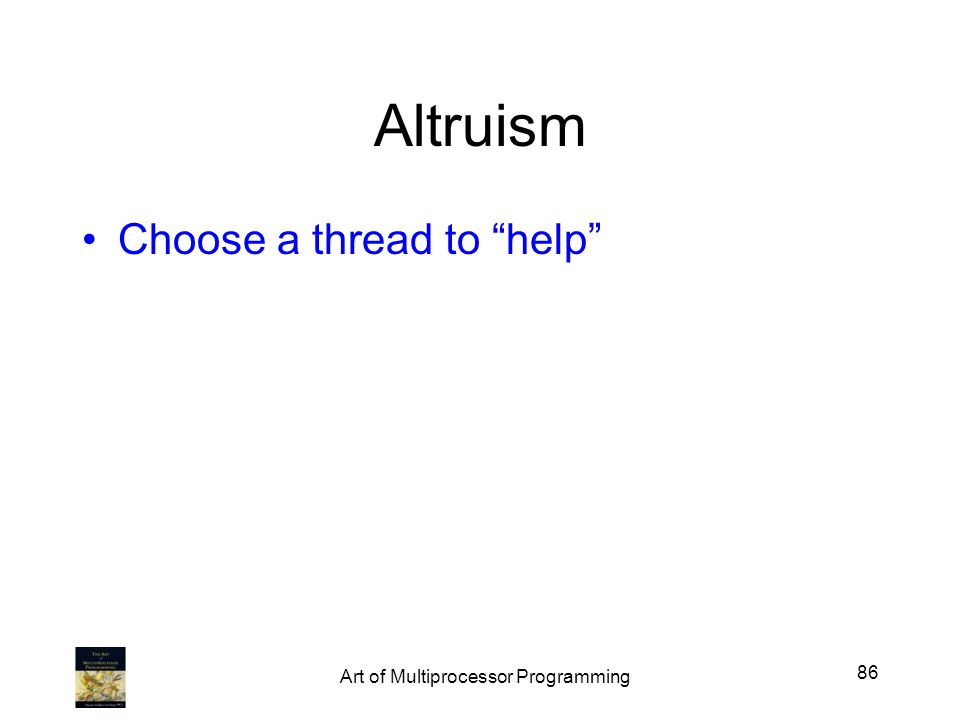 Altruism Choose a thread to help 86 Art of Multiprocessor Programming