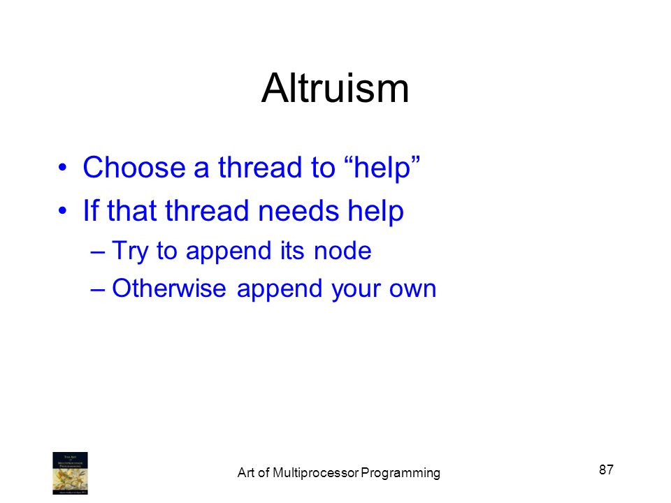 Altruism Choose a thread to help If that thread needs help –Try to append its node –Otherwise append your own 87 Art of Multiprocessor Programming
