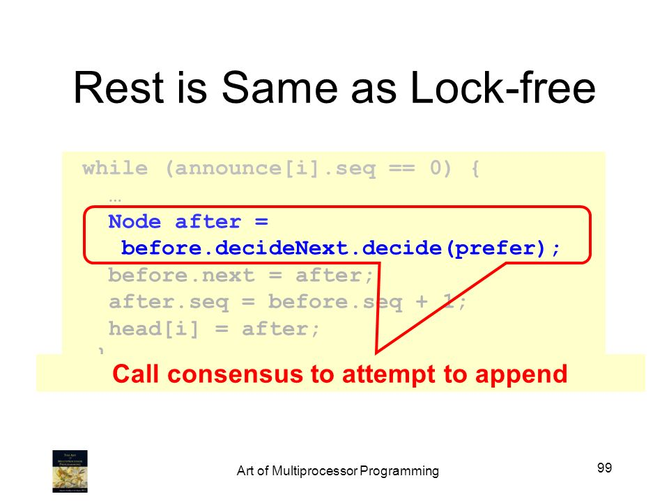 Rest is Same as Lock-free while (announce[i].seq == 0) { … Node after = before.decideNext.decide(prefer); before.next = after; after.seq = before.seq + 1; head[i] = after; } Call consensus to attempt to append 99 Art of Multiprocessor Programming