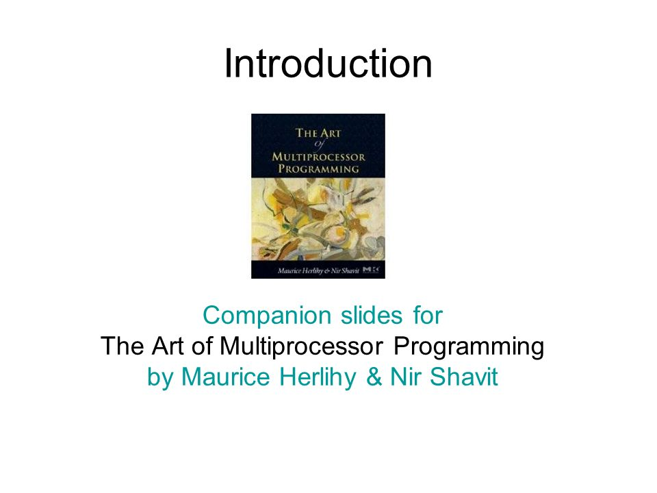 Introduction Companion slides for The Art of Multiprocessor Programming by Maurice Herlihy & Nir Shavit TexPoint fonts used in EMF.