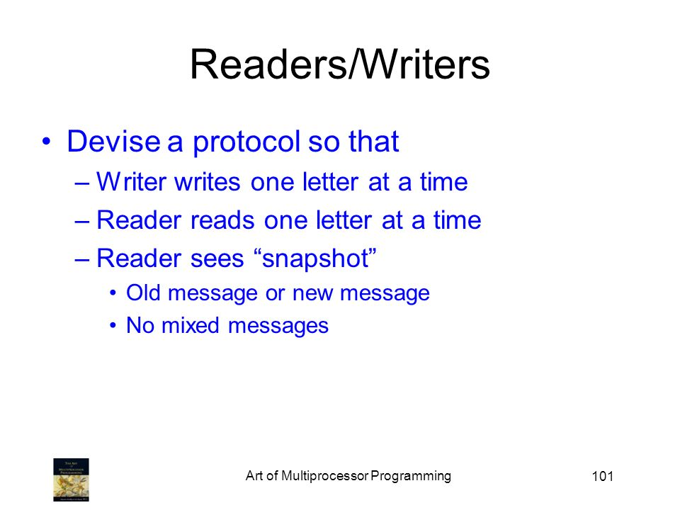 101 Readers/Writers Devise a protocol so that –Writer writes one letter at a time –Reader reads one letter at a time –Reader sees snapshot Old message