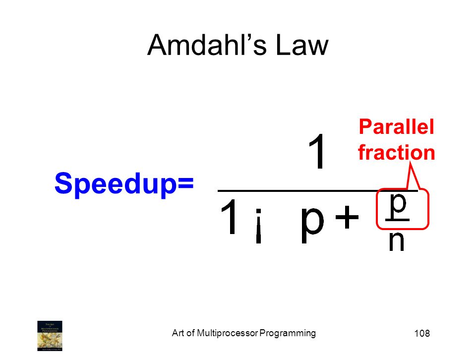 Art of Multiprocessor Programming 108 Amdahls Law Speedup= Parallel fraction
