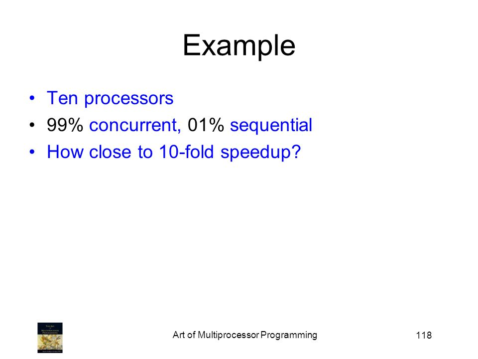118 Example Ten processors 99% concurrent, 01% sequential How close to 10-fold speedup.