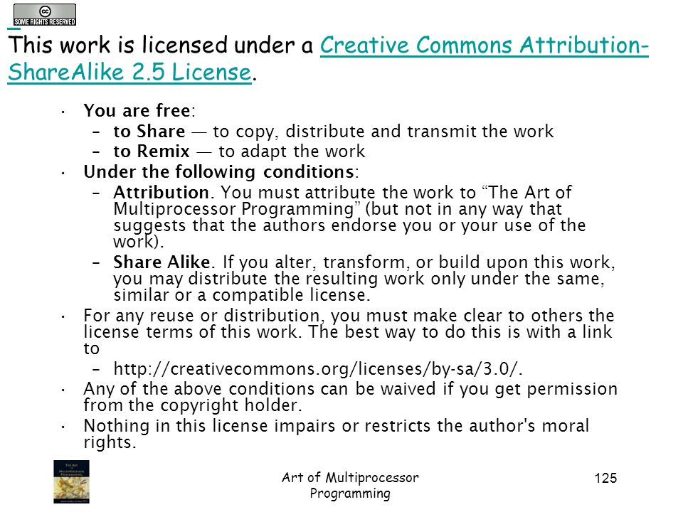 Art of Multiprocessor Programming 125 This work is licensed under a Creative Commons Attribution- ShareAlike 2.5 License.Creative Commons Attribution- ShareAlike 2.5 License You are free: –to Share to copy, distribute and transmit the work –to Remix to adapt the work Under the following conditions: –Attribution.