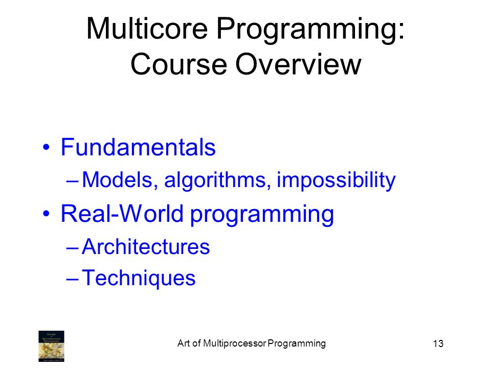 Art of Multiprocessor Programming 13 Multicore Programming: Course Overview Fundamentals –Models, algorithms, impossibility Real-World programming –Ar