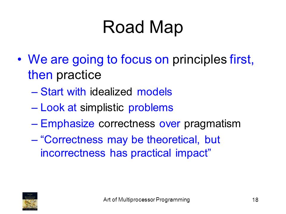 18 Road Map We are going to focus on principles first, then practice –Start with idealized models –Look at simplistic problems –Emphasize correctness over pragmatism –Correctness may be theoretical, but incorrectness has practical impact Art of Multiprocessor Programming