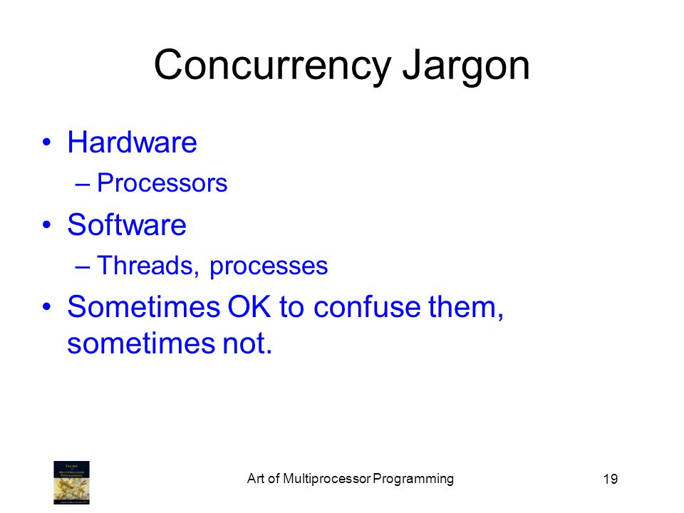 19 Concurrency Jargon Hardware –Processors Software –Threads, processes Sometimes OK to confuse them, sometimes not. Art of Multiprocessor Programming