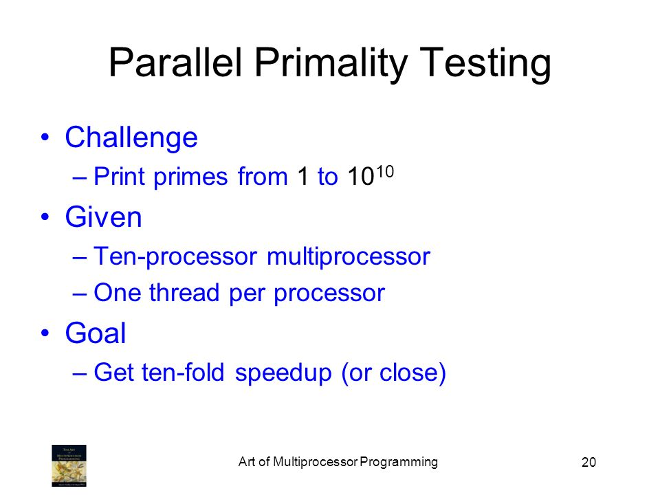 20 Parallel Primality Testing Challenge –Print primes from 1 to Given –Ten-processor multiprocessor –One thread per processor Goal –Get ten-fold speedup (or close) Art of Multiprocessor Programming