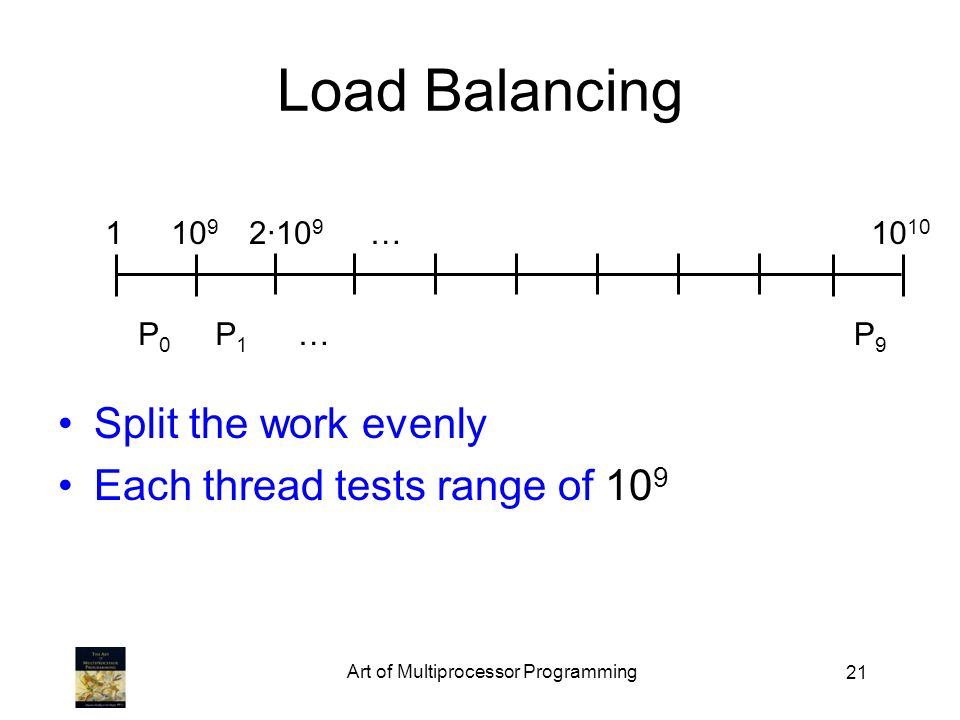 21 Load Balancing Split the work evenly Each thread tests range of 10 9 … … · P0P0 P1P1 P9P9
