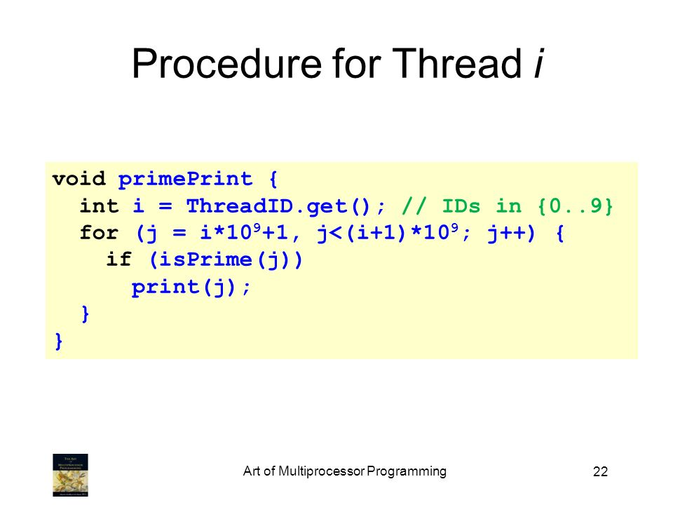 22 Procedure for Thread i void primePrint { int i = ThreadID.get(); // IDs in {0..9} for (j = i*10 9 +1, j<(i+1)*10 9 ; j++) { if (isPrime(j)) print(j); } Art of Multiprocessor Programming