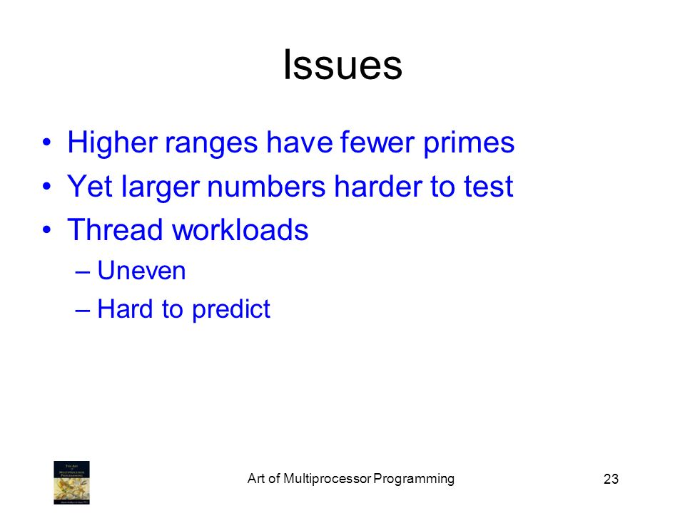 23 Issues Higher ranges have fewer primes Yet larger numbers harder to test Thread workloads –Uneven –Hard to predict Art of Multiprocessor Programming