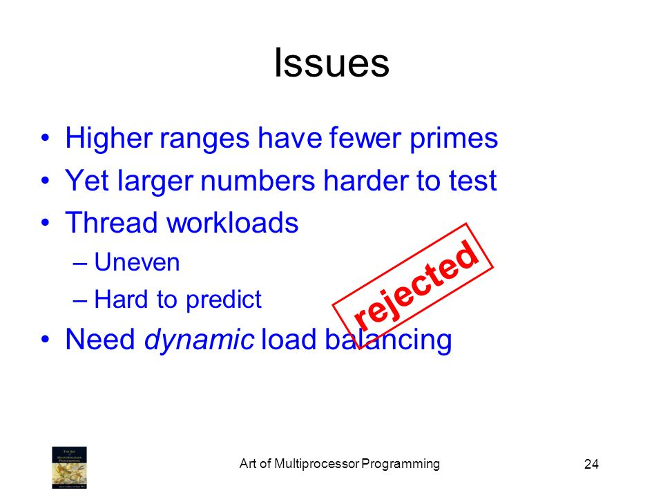 24 Issues Higher ranges have fewer primes Yet larger numbers harder to test Thread workloads –Uneven –Hard to predict Need dynamic load balancing rejected