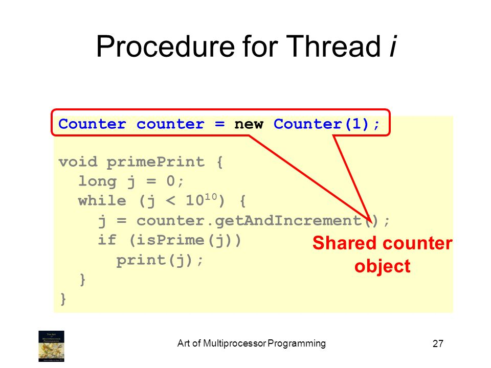 27 Counter counter = new Counter(1); void primePrint { long j = 0; while (j < ) { j = counter.getAndIncrement(); if (isPrime(j)) print(j); } Procedure for Thread i Shared counter object