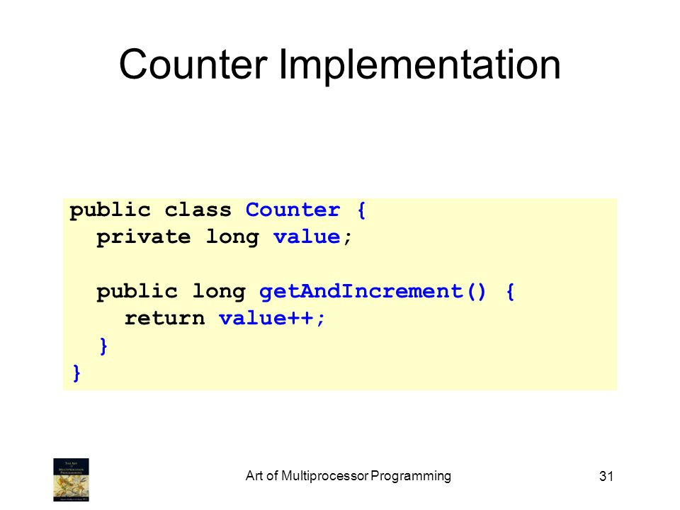 31 Counter Implementation public class Counter { private long value; public long getAndIncrement() { return value++; } Art of Multiprocessor Programming