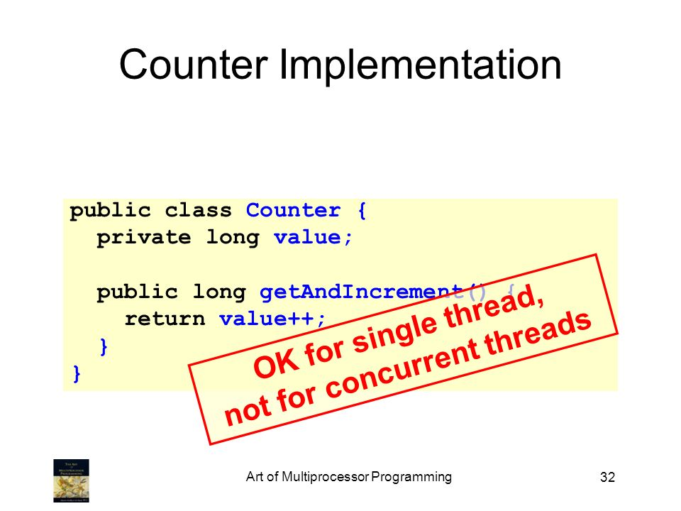 32 Counter Implementation public class Counter { private long value; public long getAndIncrement() { return value++; } OK for single thread, not for concurrent threads