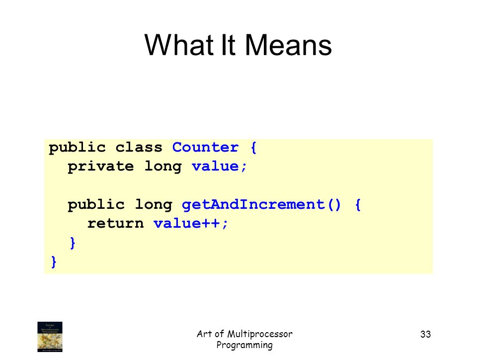 Art of Multiprocessor Programming 33 What It Means public class Counter { private long value; public long getAndIncrement() { return value++; }